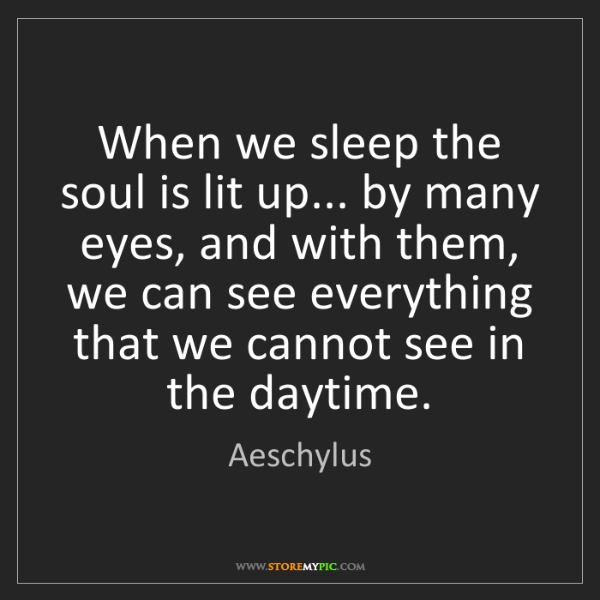 Aeschylus: When we sleep the soul is lit up... by many eyes, and...