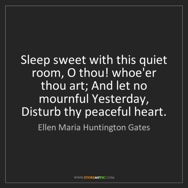 Ellen Maria Huntington Gates: Sleep sweet with this quiet room, O thou! whoe'er thou...