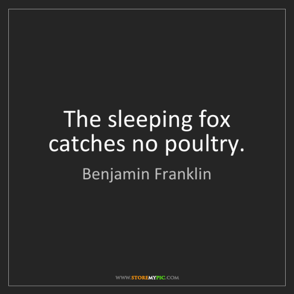 Benjamin Franklin: The sleeping fox catches no poultry.