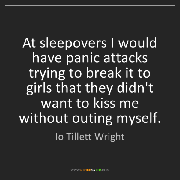 Io Tillett Wright: At sleepovers I would have panic attacks trying to break...