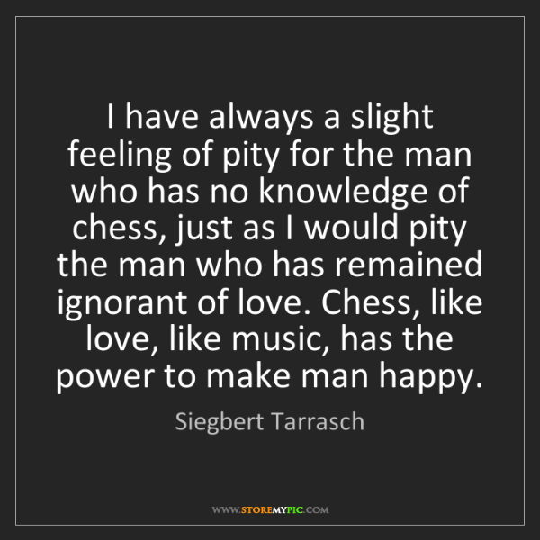 Siegbert Tarrasch: I have always a slight feeling of pity for the man who...