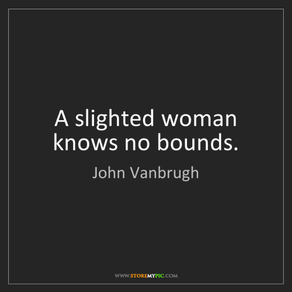 John Vanbrugh: A slighted woman knows no bounds.
