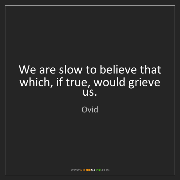 Ovid: We are slow to believe that which, if true, would grieve...