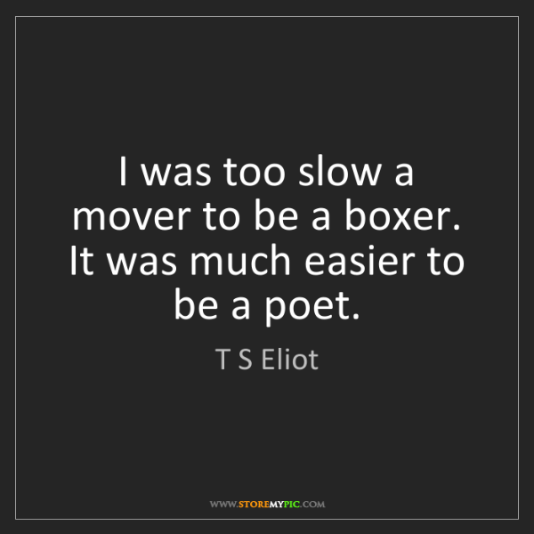T S Eliot: I was too slow a mover to be a boxer. It was much easier...