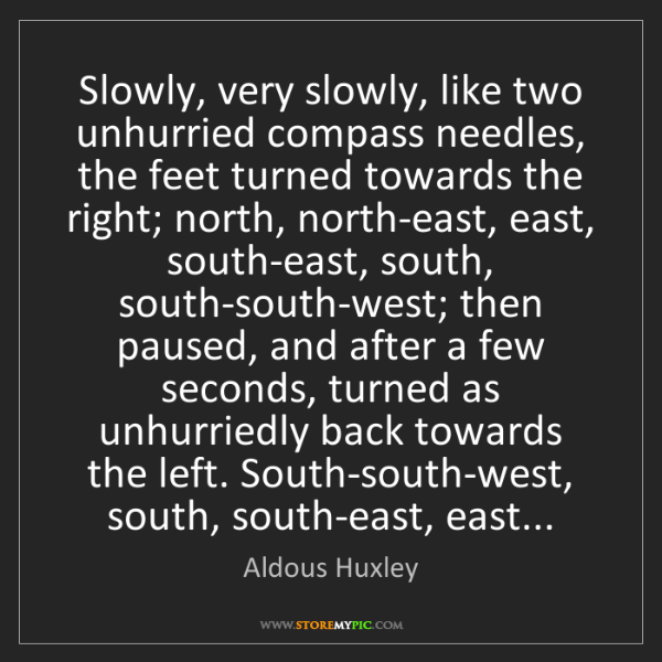 Aldous Huxley: Slowly, very slowly, like two unhurried compass needles,...