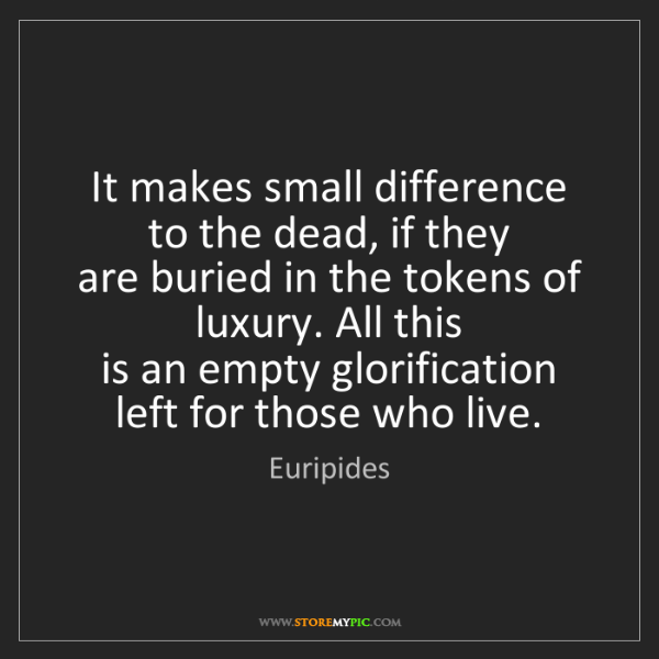 Euripides: It makes small difference to the dead, if they   are...
