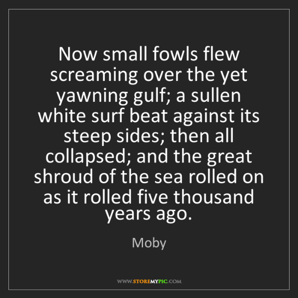 Moby: Now small fowls flew screaming over the yet yawning gulf;...
