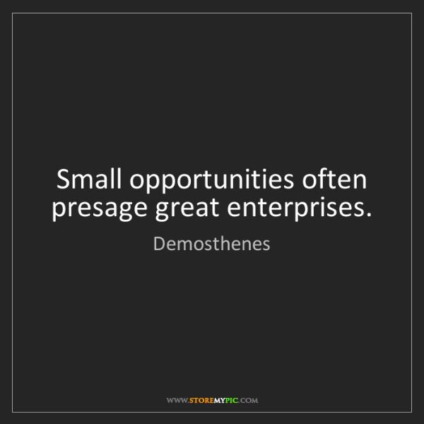 Demosthenes: Small opportunities often presage great enterprises.