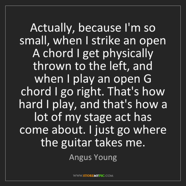 Angus Young: Actually, because I'm so small, when I strike an open...