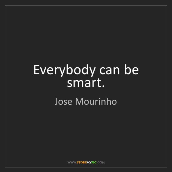 Jose Mourinho: Everybody can be smart.