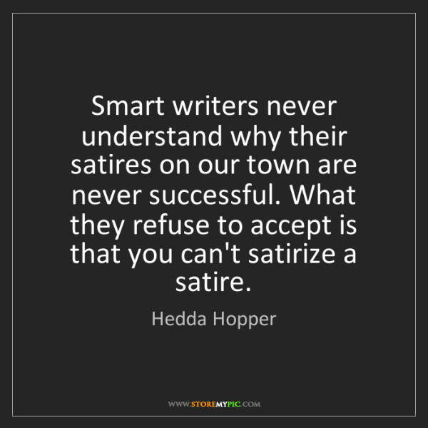 Hedda Hopper: Smart writers never understand why their satires on our...