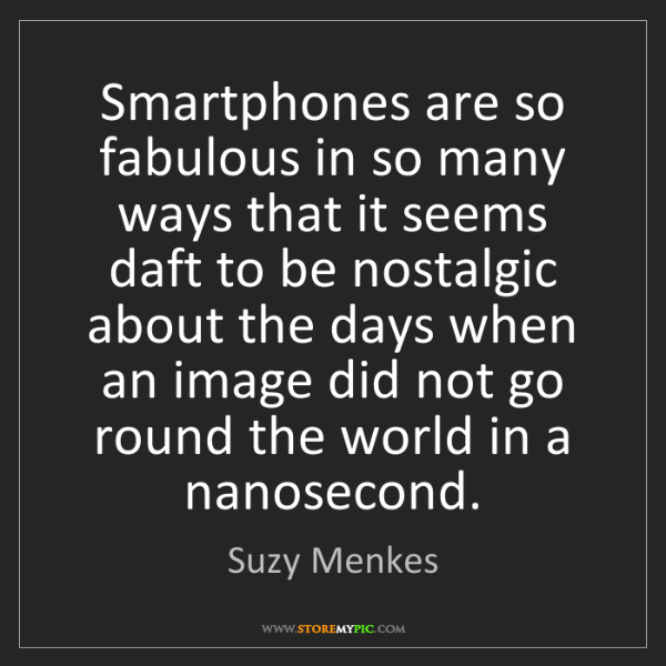 Suzy Menkes: Smartphones are so fabulous in so many ways that it seems...