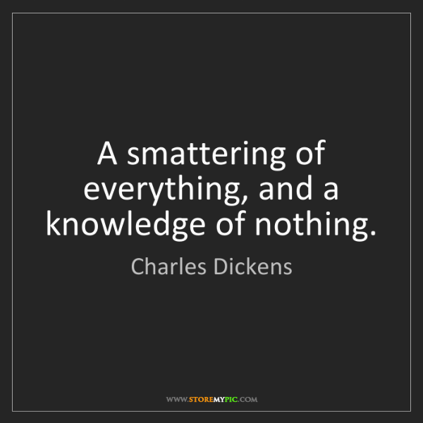 Charles Dickens: A smattering of everything, and a knowledge of nothing.