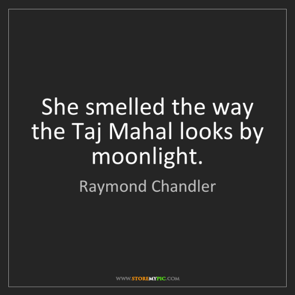 Raymond Chandler: She smelled the way the Taj Mahal looks by moonlight.