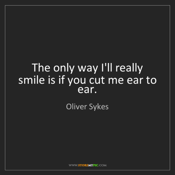 Oliver Sykes: The only way I'll really smile is if you cut me ear to...