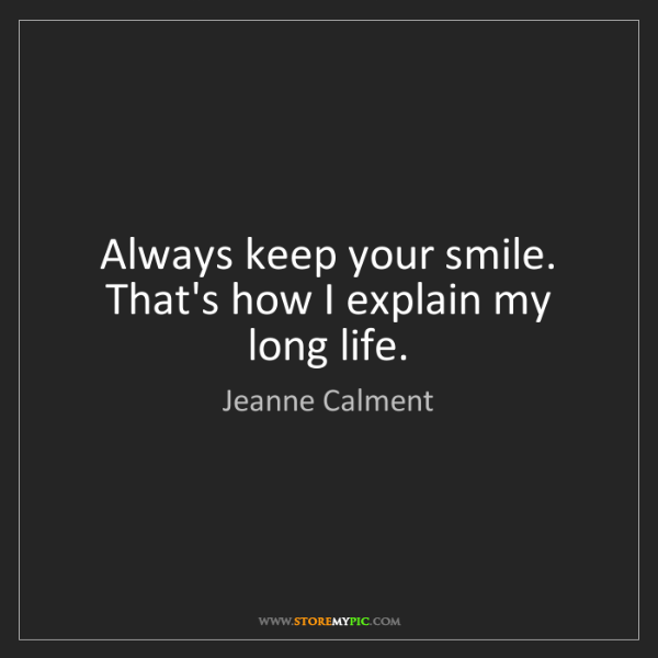 Jeanne Calment: Always keep your smile. That's how I explain my long...
