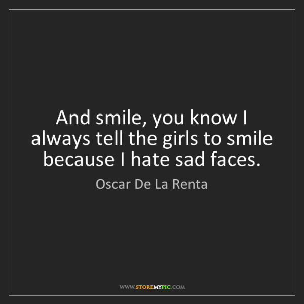 Oscar De La Renta: And smile, you know I always tell the girls to smile...