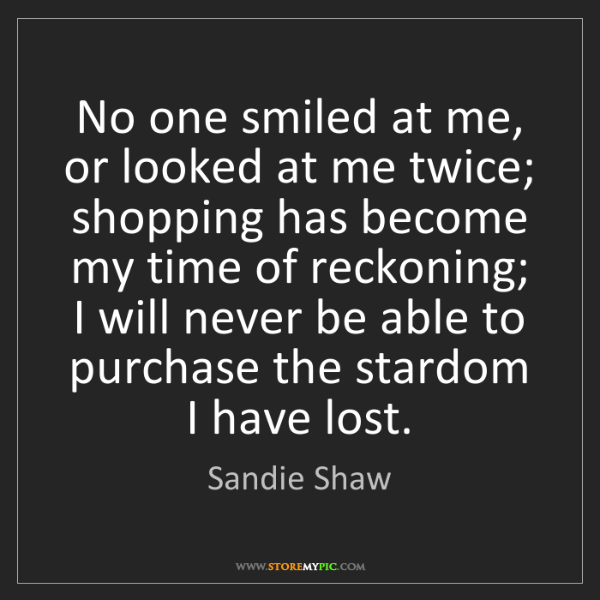 Sandie Shaw: No one smiled at me, or looked at me twice; shopping...