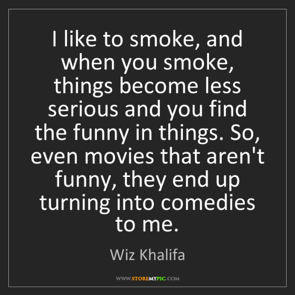Wiz Khalifa: I like to smoke, and when you smoke, things become less...