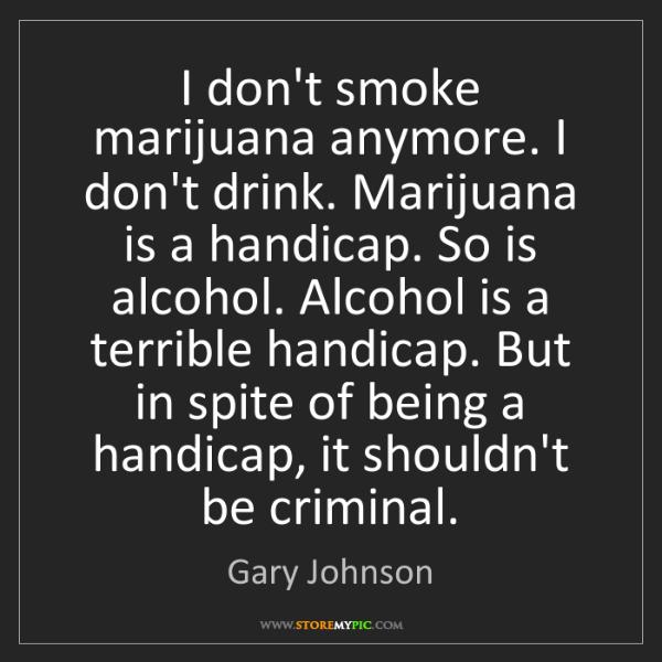 Gary Johnson: I don't smoke marijuana anymore. I don't drink. Marijuana...