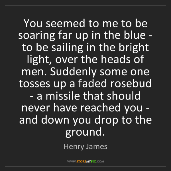 Henry James: You seemed to me to be soaring far up in the blue - to...