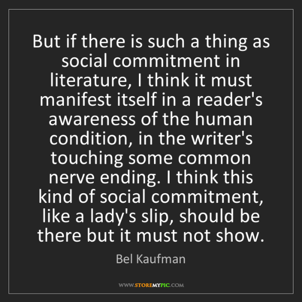 Bel Kaufman: But if there is such a thing as social commitment in...