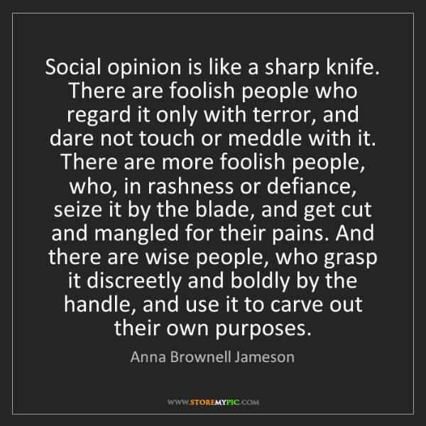 Anna Brownell Jameson: Social opinion is like a sharp knife. There are foolish...