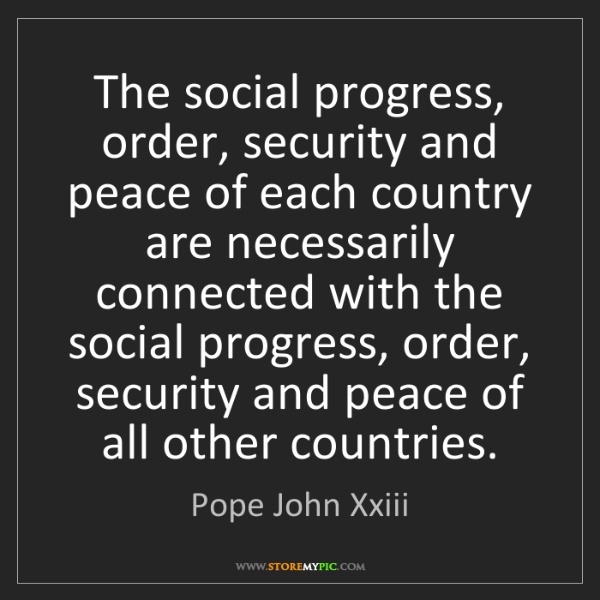Pope John Xxiii: The social progress, order, security and peace of each...