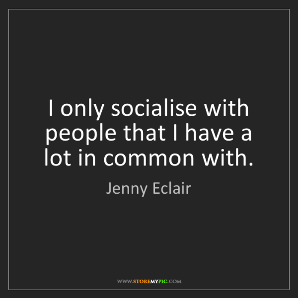 Jenny Eclair: I only socialise with people that I have a lot in common...