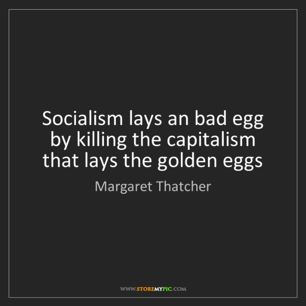 Margaret Thatcher: Socialism lays an bad egg by killing the capitalism that...