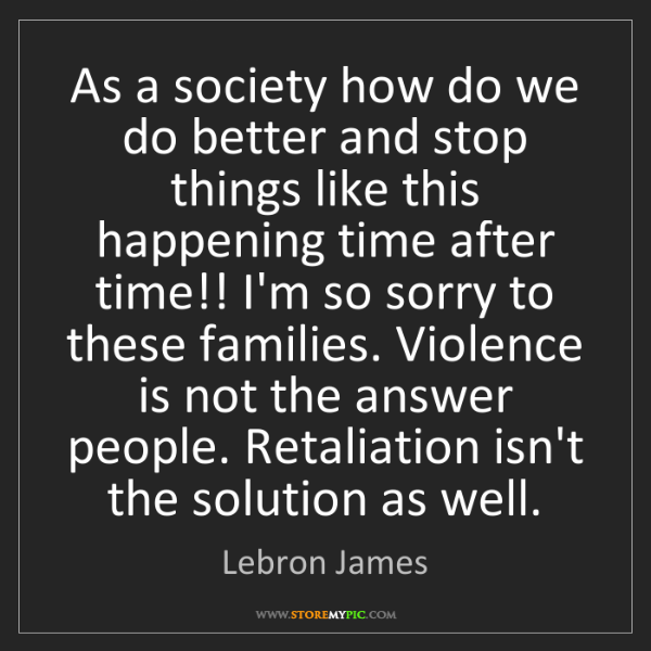 Lebron James: As a society how do we do better and stop things like...