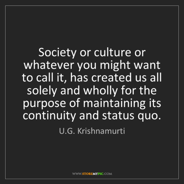U.G. Krishnamurti: Society or culture or whatever you might want to call...