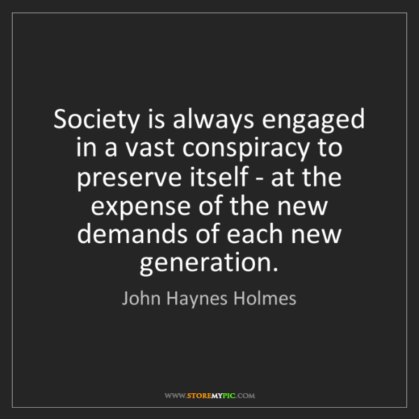 John Haynes Holmes: Society is always engaged in a vast conspiracy to preserve...