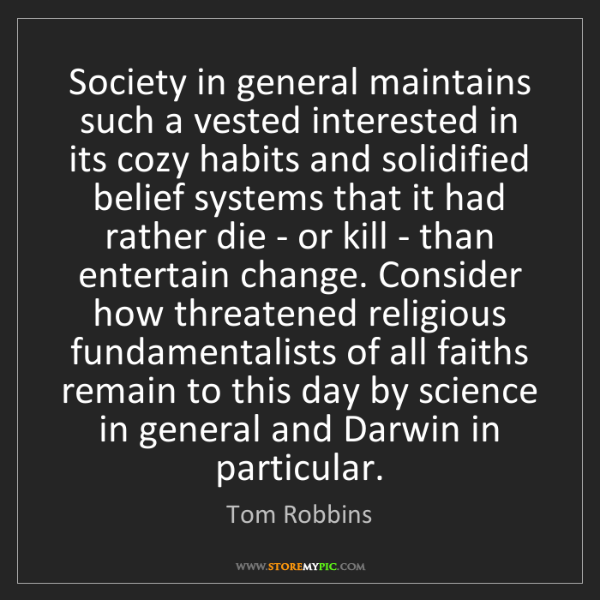 Tom Robbins: Society in general maintains such a vested interested...