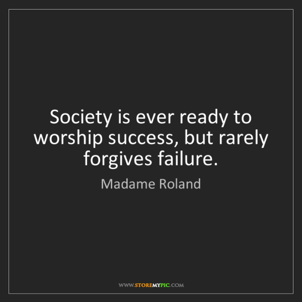 Madame Roland: Society is ever ready to worship success, but rarely...