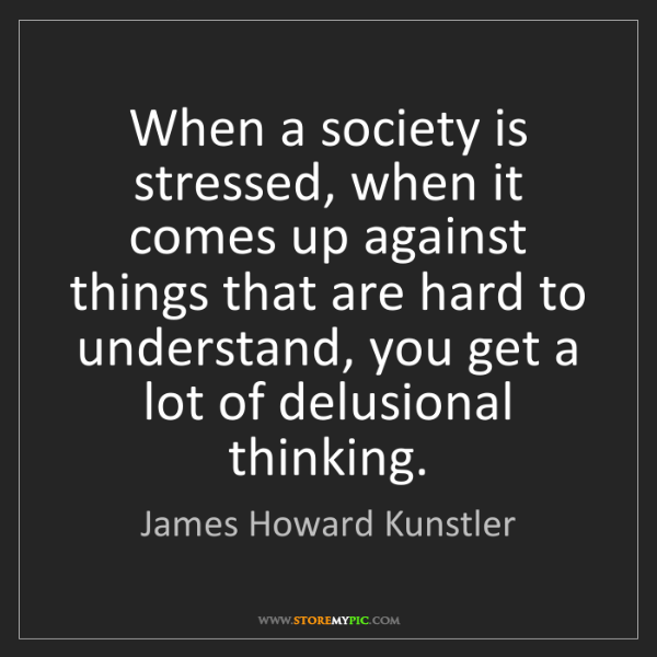 James Howard Kunstler: When a society is stressed, when it comes up against...