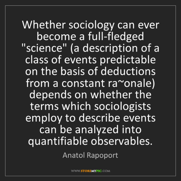 """Anatol Rapoport: Whether sociology can ever become a full-fledged """"science""""..."""