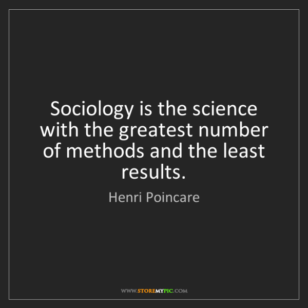 Henri Poincare: Sociology is the science with the greatest number of...