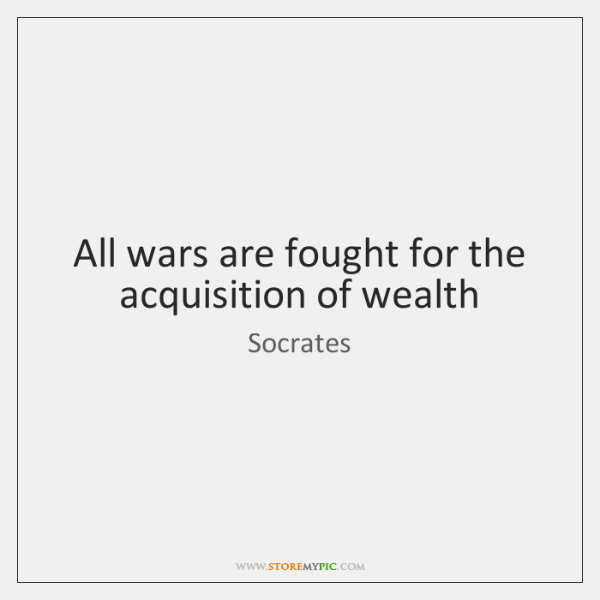 All wars are fought for the acquisition of wealth