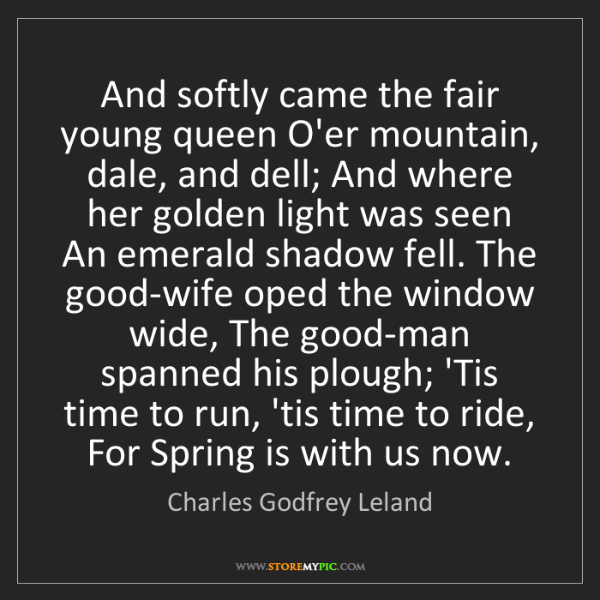 Charles Godfrey Leland: And softly came the fair young queen O'er mountain, dale,...