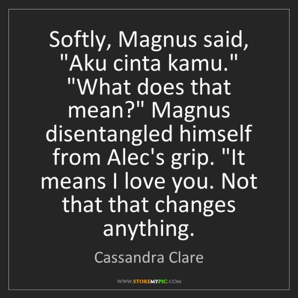 "Cassandra Clare: Softly, Magnus said, ""Aku cinta kamu."" ""What does that..."