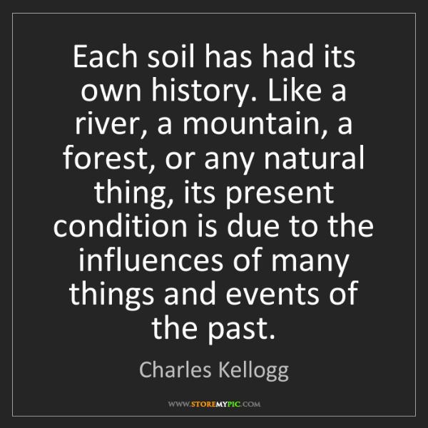 Charles Kellogg: Each soil has had its own history. Like a river, a mountain,...