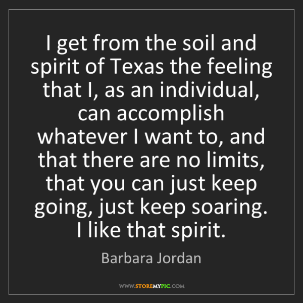 Barbara Jordan: I get from the soil and spirit of Texas the feeling that...
