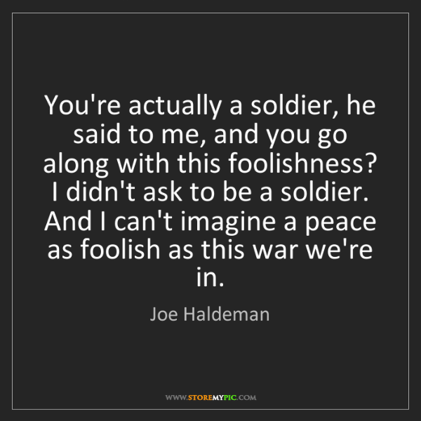 Joe Haldeman: You're actually a soldier, he said to me, and you go...