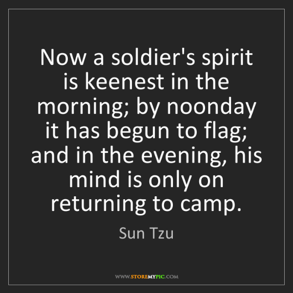 Sun Tzu: Now a soldier's spirit is keenest in the morning; by...