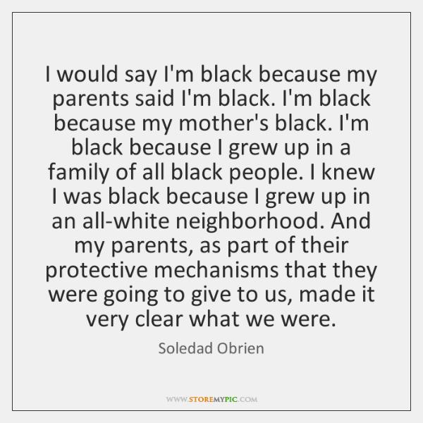 I would say I'm black because my parents said I'm black. I'm ...