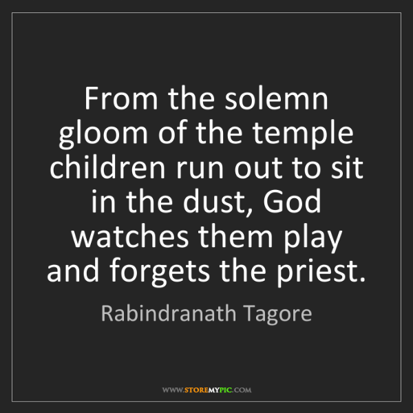 Rabindranath Tagore: From the solemn gloom of the temple children run out...