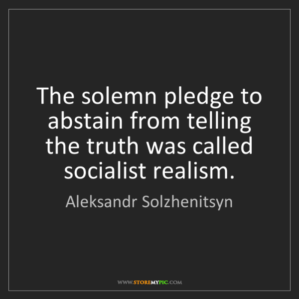Aleksandr Solzhenitsyn: The solemn pledge to abstain from telling the truth was...