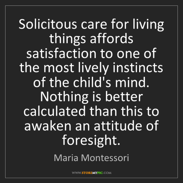 Maria Montessori: Solicitous care for living things affords satisfaction...