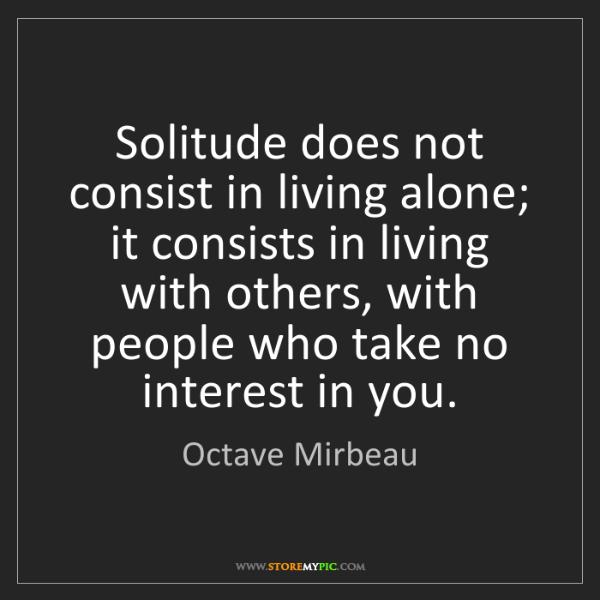 Octave Mirbeau: Solitude does not consist in living alone; it consists...